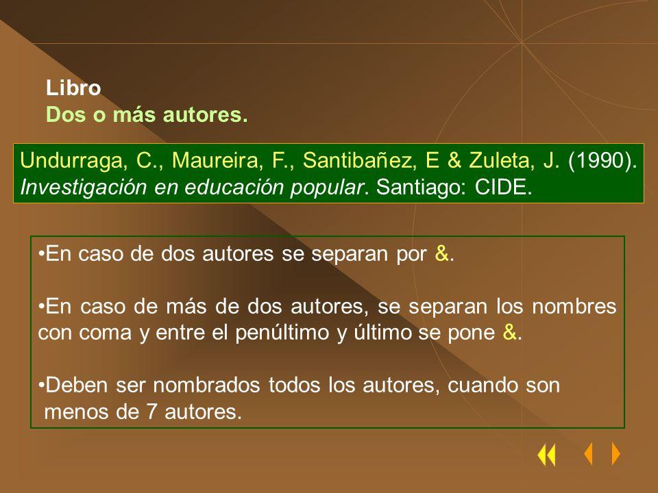 Libro Dos o más autores. Undurraga, C., Maureira, F., Santibañez, E & Zuleta, J. (1990). Investigación en educación popular. Santiago: CIDE.