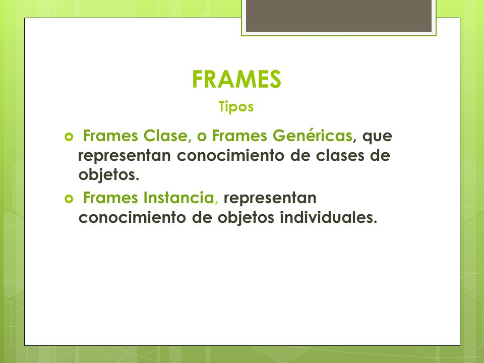 FRAMES Tipos Frames Clase, o Frames Genéricas, que representan conocimiento de clases de objetos.