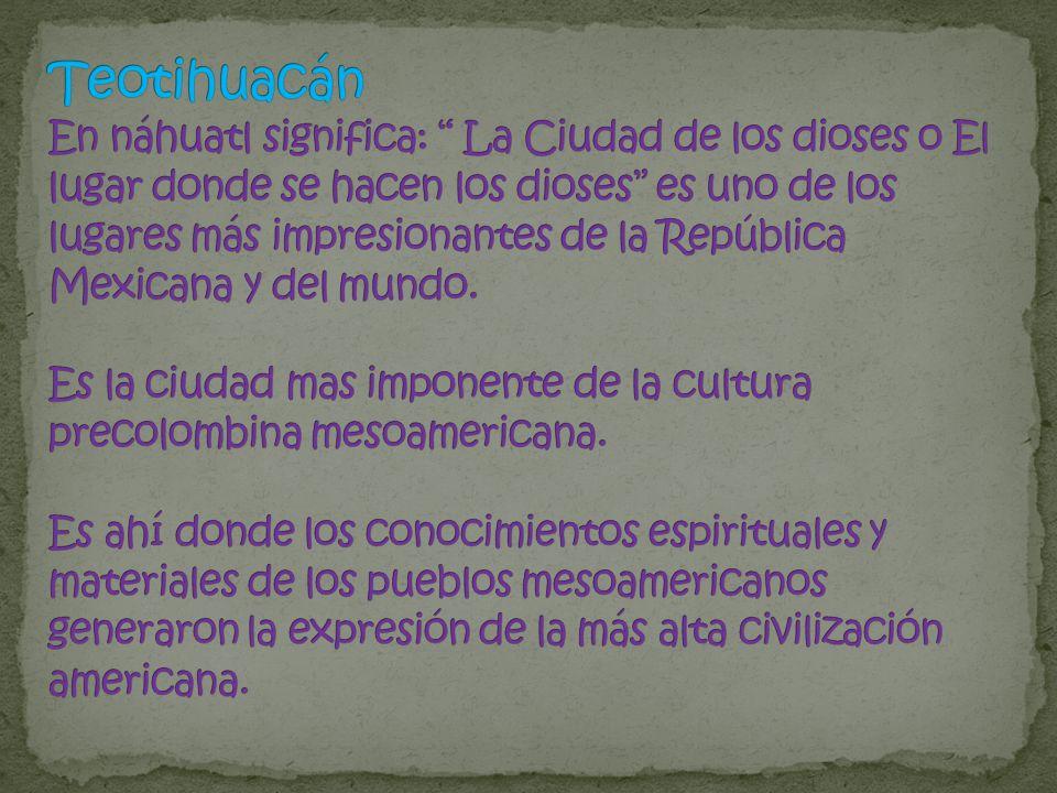 Teotihuacán En náhuatl significa: La Ciudad de los dioses o El lugar donde se hacen los dioses es uno de los lugares más impresionantes de la República Mexicana y del mundo.