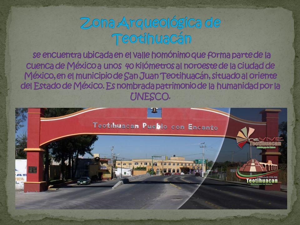 Zona Arqueológica de Teotihuacán se encuentra ubicada en el valle homónimo que forma parte de la cuenca de México a unos 40 kilómetros al noroeste de la ciudad de México, en el municipio de San Juan Teotihuacán, situado al oriente del Estado de México.