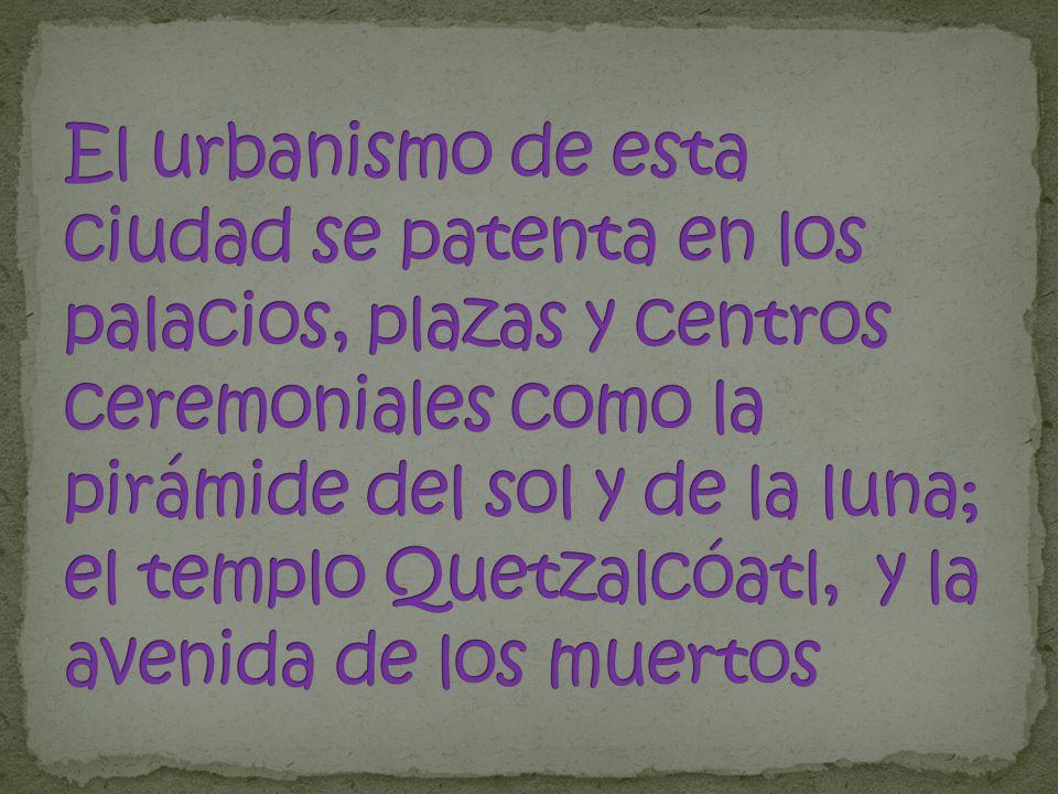 El urbanismo de esta ciudad se patenta en los palacios, plazas y centros ceremoniales como la pirámide del sol y de la luna; el templo Quetzalcóatl, y la avenida de los muertos