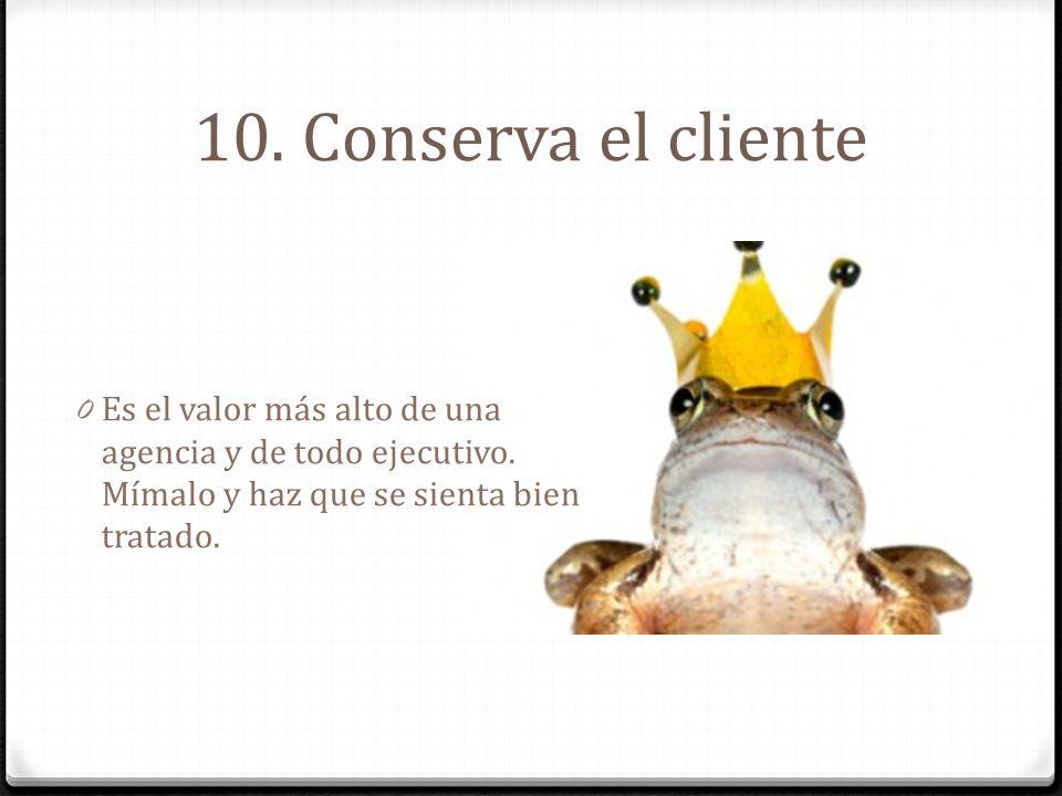 10. Conserva el cliente Es el valor más alto de una agencia y de todo ejecutivo.