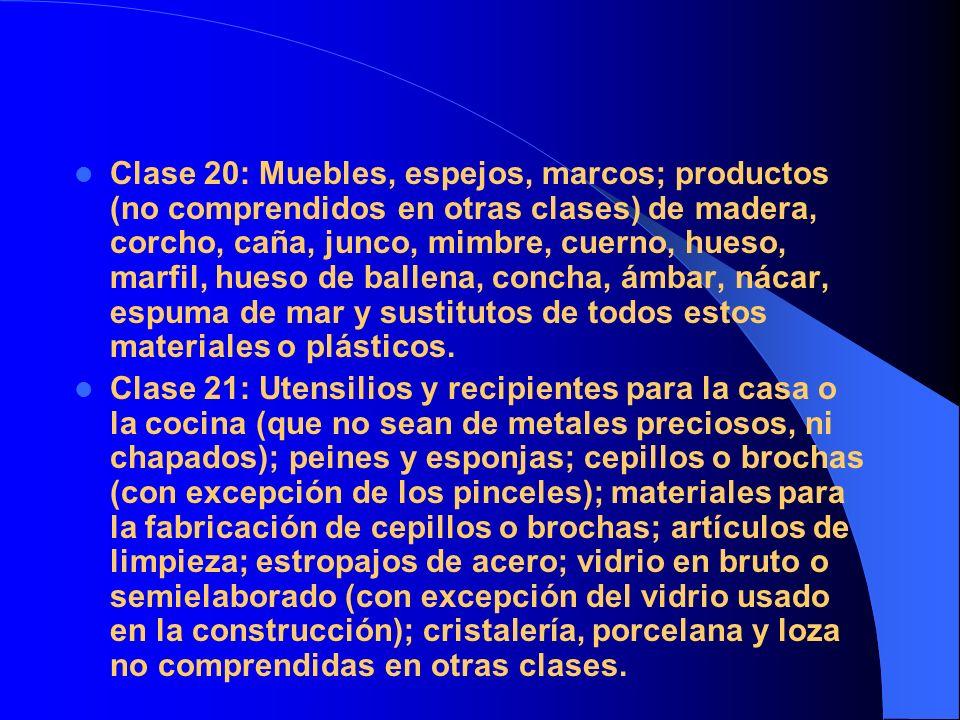 Clase 20: Muebles, espejos, marcos; productos (no comprendidos en otras clases) de madera, corcho, caña, junco, mimbre, cuerno, hueso, marfil, hueso de ballena, concha, ámbar, nácar, espuma de mar y sustitutos de todos estos materiales o plásticos.