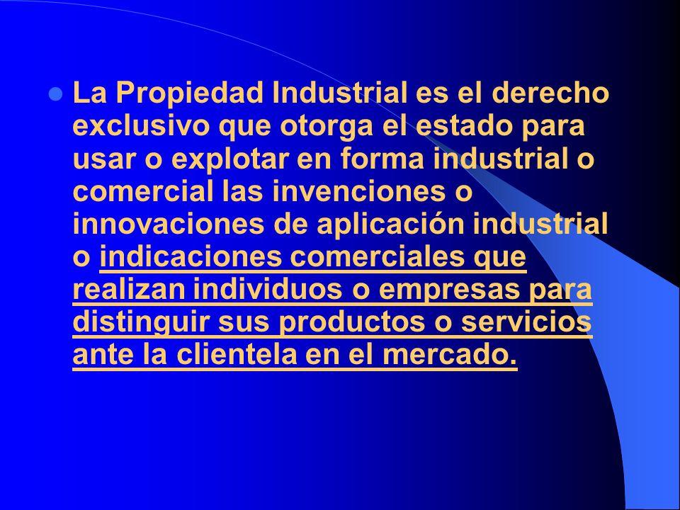 La Propiedad Industrial es el derecho exclusivo que otorga el estado para usar o explotar en forma industrial o comercial las invenciones o innovaciones de aplicación industrial o indicaciones comerciales que realizan individuos o empresas para distinguir sus productos o servicios ante la clientela en el mercado.