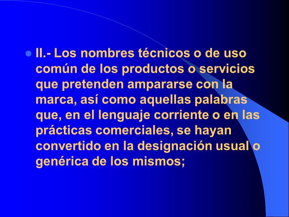 II.- Los nombres técnicos o de uso común de los productos o servicios que pretenden ampararse con la marca, así como aquellas palabras que, en el lenguaje corriente o en las prácticas comerciales, se hayan convertido en la designación usual o genérica de los mismos;