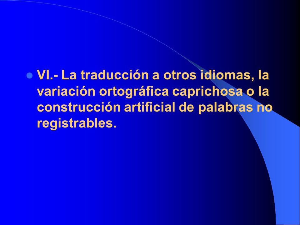 VI.- La traducción a otros idiomas, la variación ortográfica caprichosa o la construcción artificial de palabras no registrables.