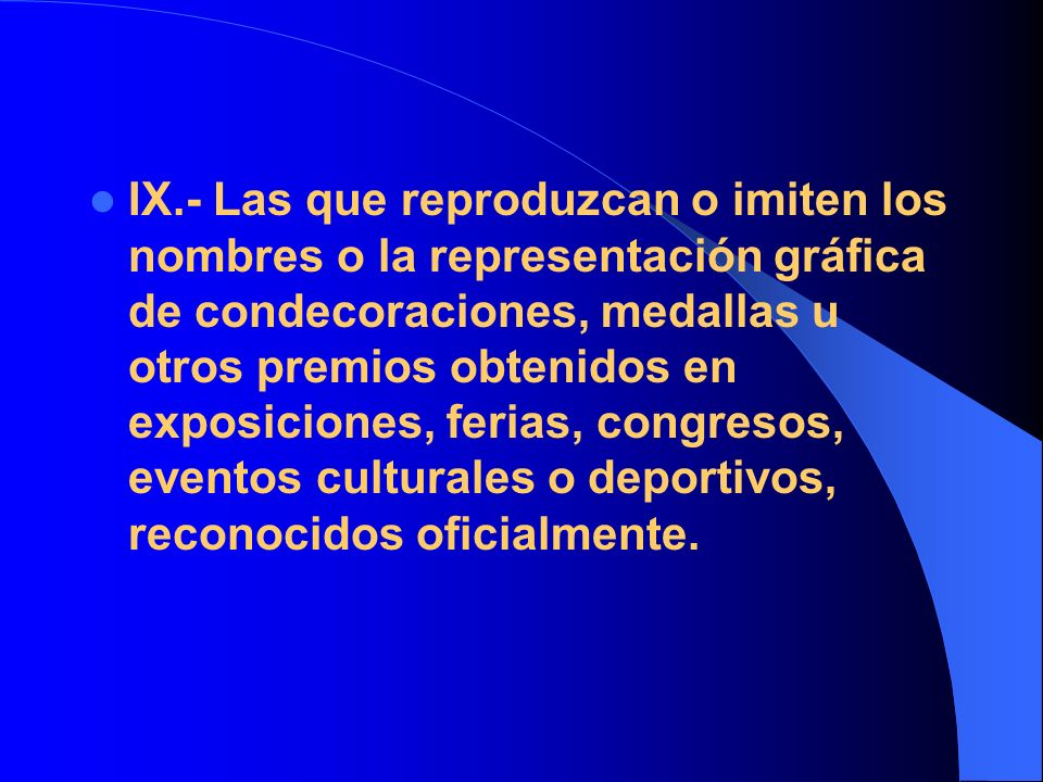 IX.- Las que reproduzcan o imiten los nombres o la representación gráfica de condecoraciones, medallas u otros premios obtenidos en exposiciones, ferias, congresos, eventos culturales o deportivos, reconocidos oficialmente.