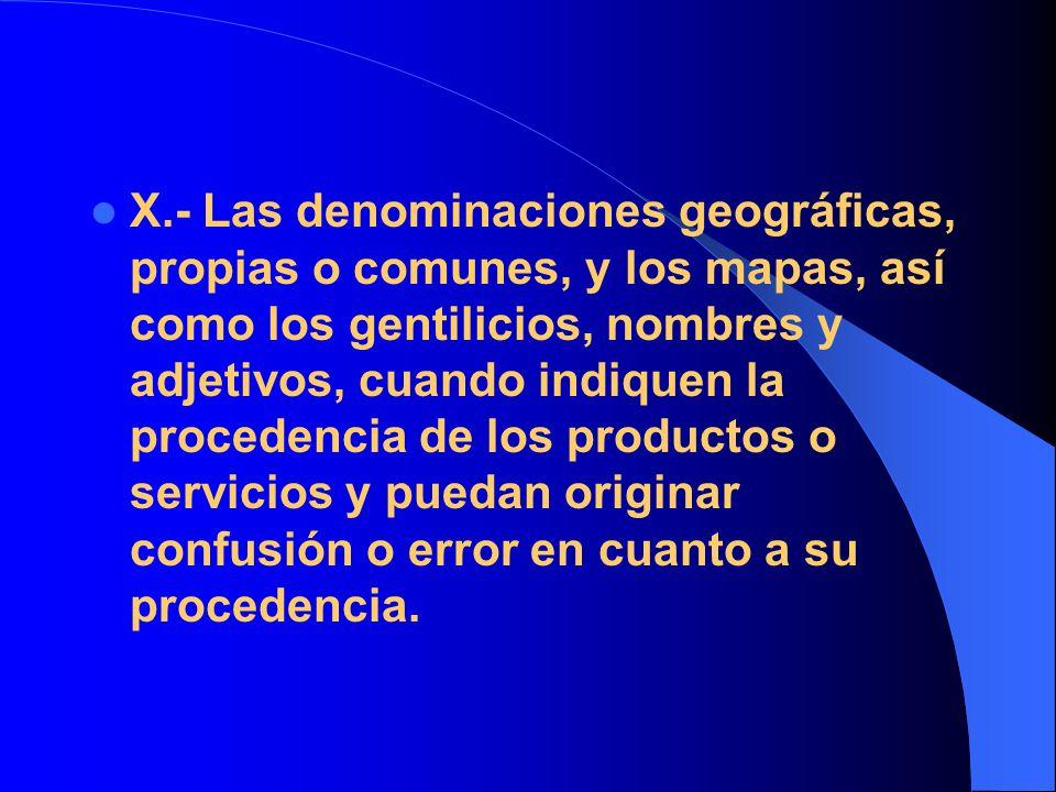 X.- Las denominaciones geográficas, propias o comunes, y los mapas, así como los gentilicios, nombres y adjetivos, cuando indiquen la procedencia de los productos o servicios y puedan originar confusión o error en cuanto a su procedencia.