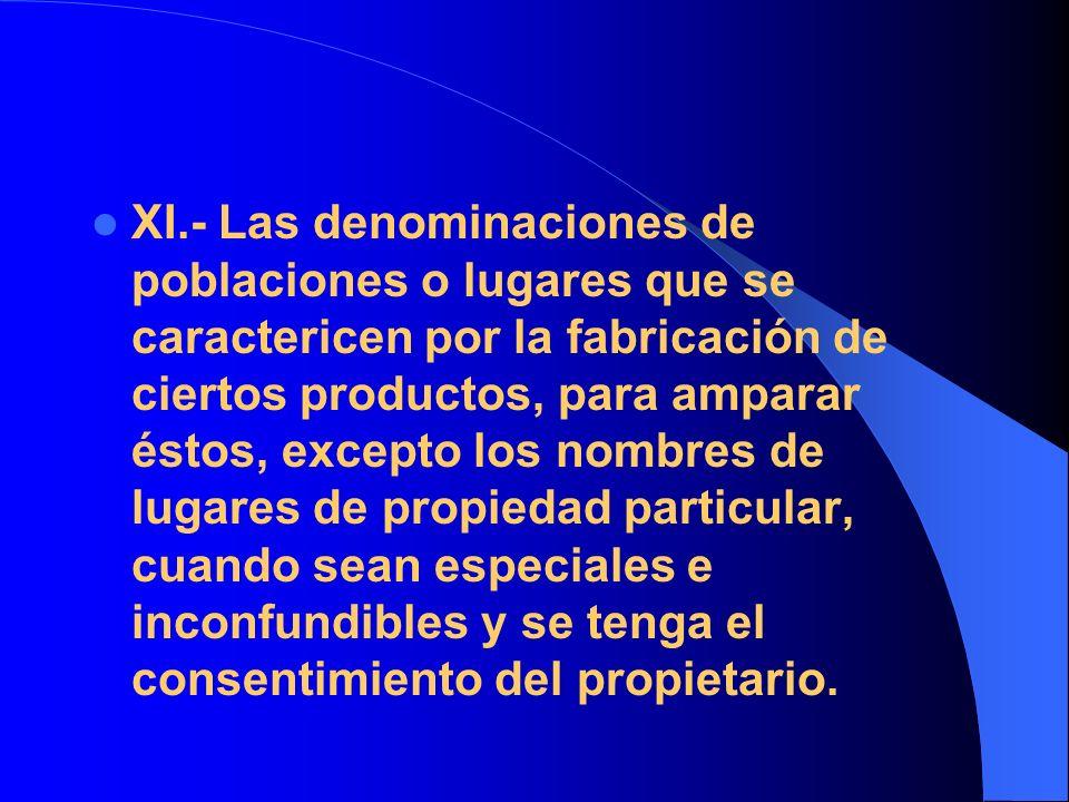 XI.- Las denominaciones de poblaciones o lugares que se caractericen por la fabricación de ciertos productos, para amparar éstos, excepto los nombres de lugares de propiedad particular, cuando sean especiales e inconfundibles y se tenga el consentimiento del propietario.