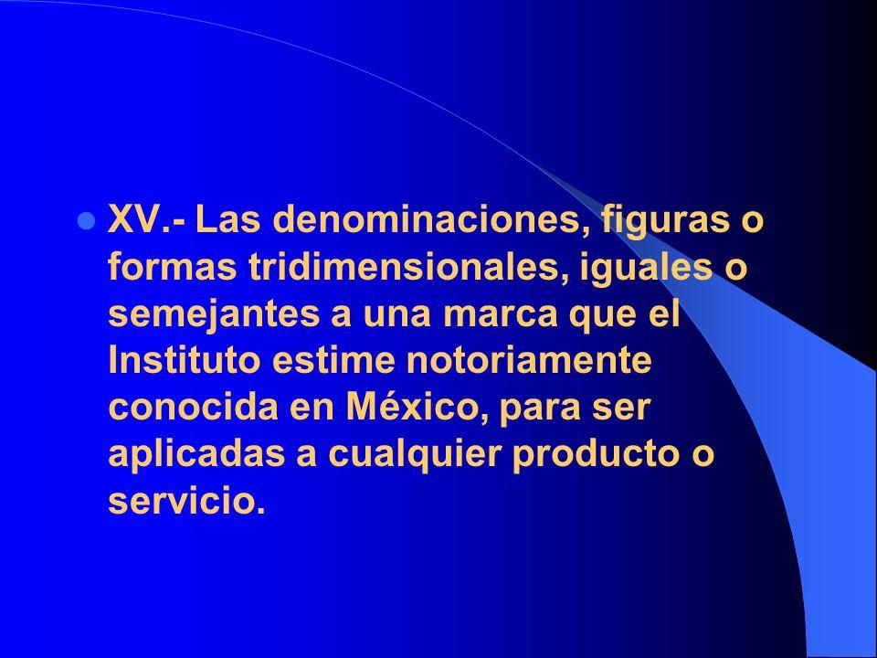 XV.- Las denominaciones, figuras o formas tridimensionales, iguales o semejantes a una marca que el Instituto estime notoriamente conocida en México, para ser aplicadas a cualquier producto o servicio.