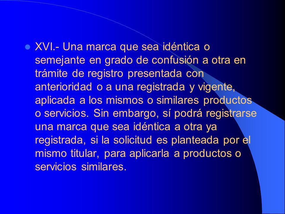 XVI.- Una marca que sea idéntica o semejante en grado de confusión a otra en trámite de registro presentada con anterioridad o a una registrada y vigente, aplicada a los mismos o similares productos o servicios.