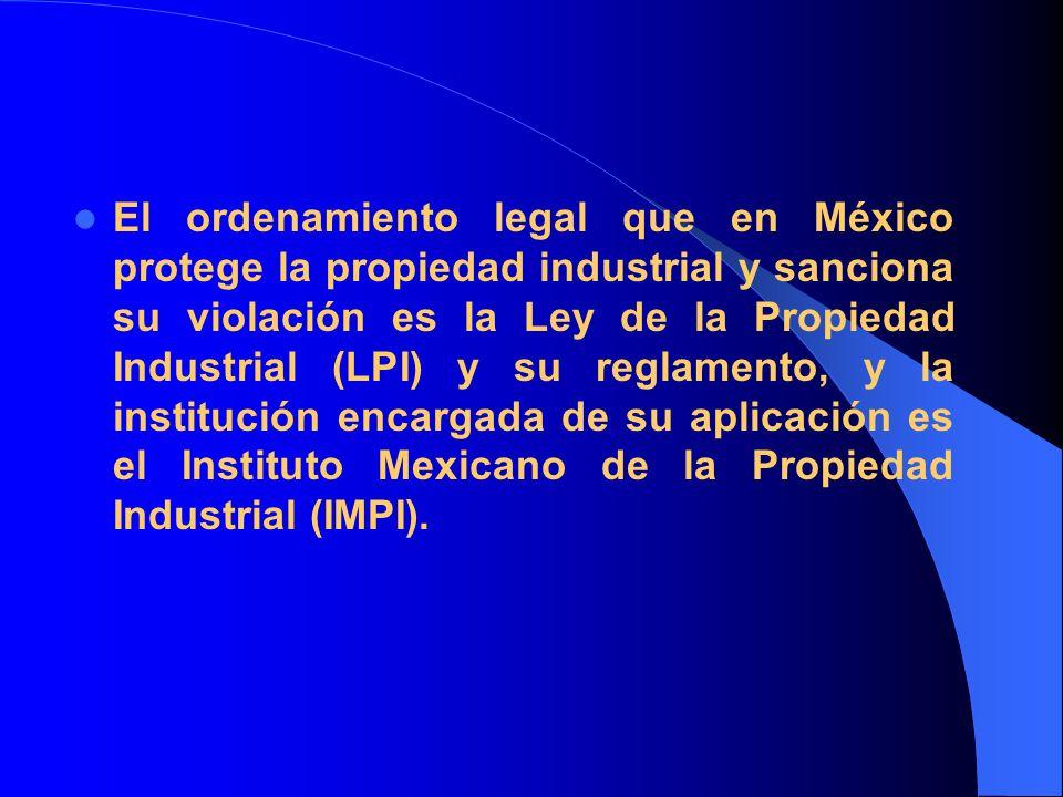 El ordenamiento legal que en México protege la propiedad industrial y sanciona su violación es la Ley de la Propiedad Industrial (LPI) y su reglamento, y la institución encargada de su aplicación es el Instituto Mexicano de la Propiedad Industrial (IMPI).