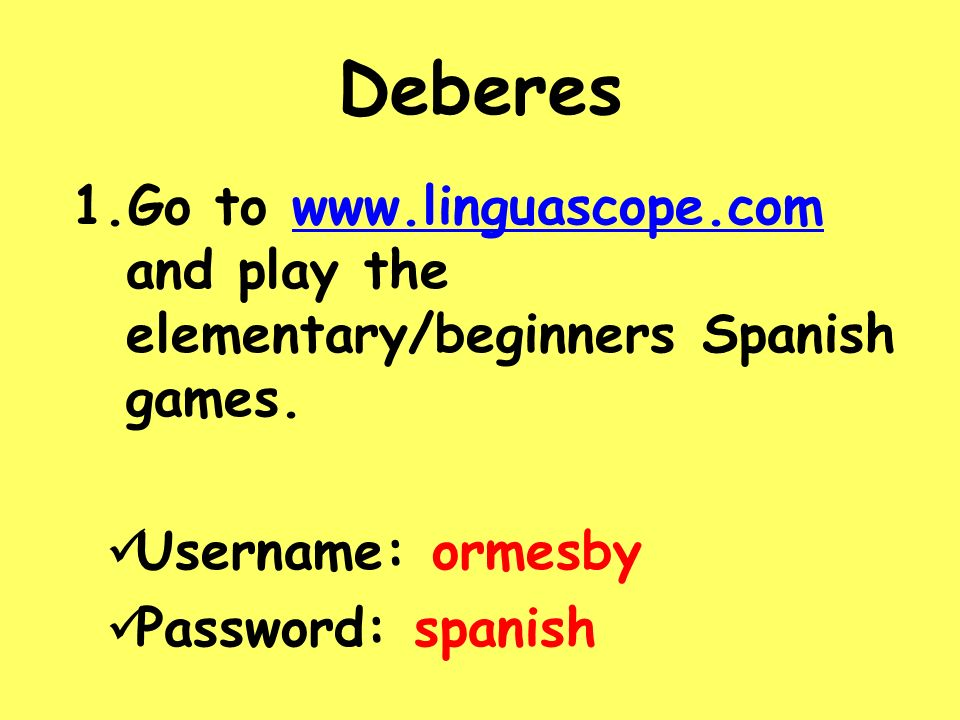 DeberesGo to www.linguascope.com and play the elementary/beginners Spanish games. Username: ormesby.