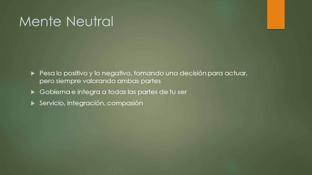 Mente Neutral Pesa lo positivo y lo negativo, tomando una decisión para actuar, pero siempre valorando ambas partes.