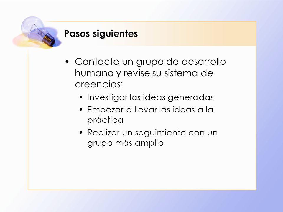 Pasos siguientes Contacte un grupo de desarrollo humano y revise su sistema de creencias: Investigar las ideas generadas.