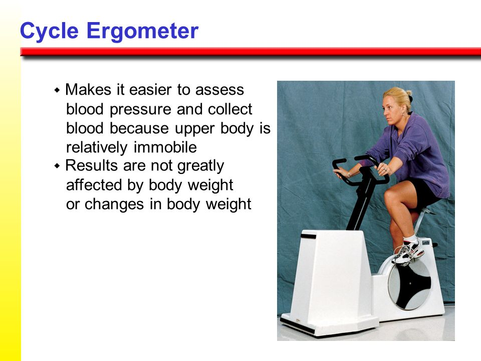 Cycle Ergometer w Makes it easier to assess blood pressure and collect blood because upper body is relatively immobile.