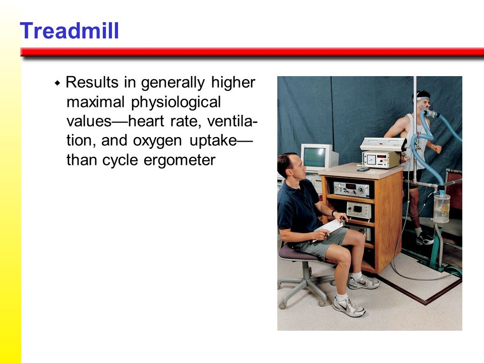 Treadmill w Results in generally higher maximal physiological values—heart rate, ventila- tion, and oxygen uptake— than cycle ergometer.