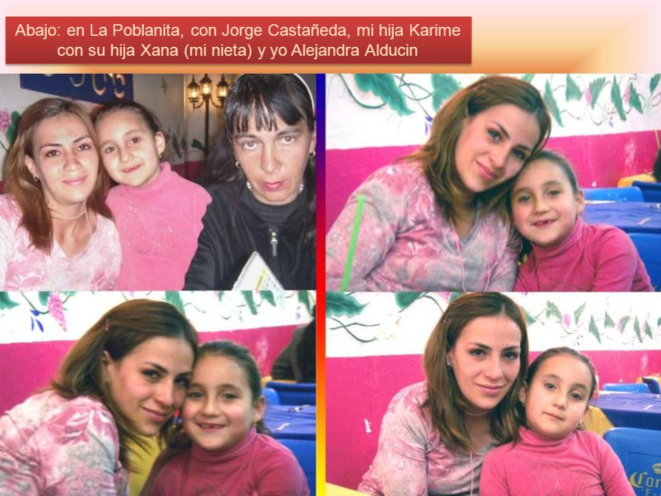 Abajo: en La Poblanita, con Jorge Castañeda, mi hija Karime con su hija Xana (mi nieta) y yo Alejandra Alducin