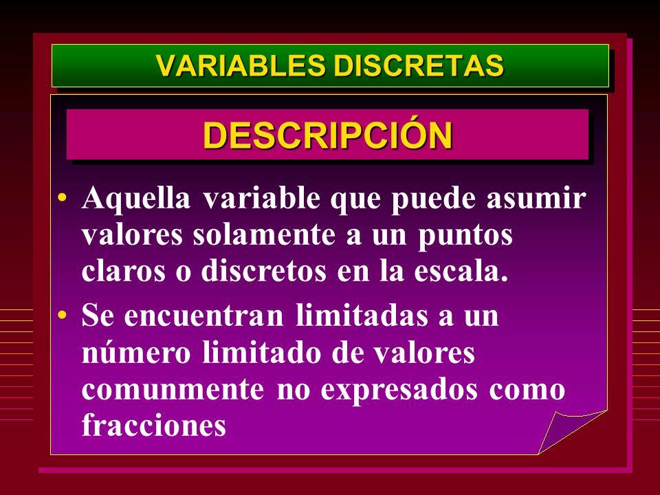 VARIABLES DISCRETAS DESCRIPCIÓN. Aquella variable que puede asumir valores solamente a un puntos claros o discretos en la escala.