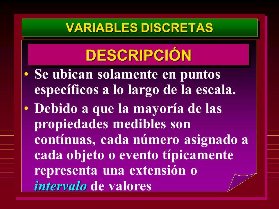 VARIABLES DISCRETAS DESCRIPCIÓN. Se ubican solamente en puntos específicos a lo largo de la escala.