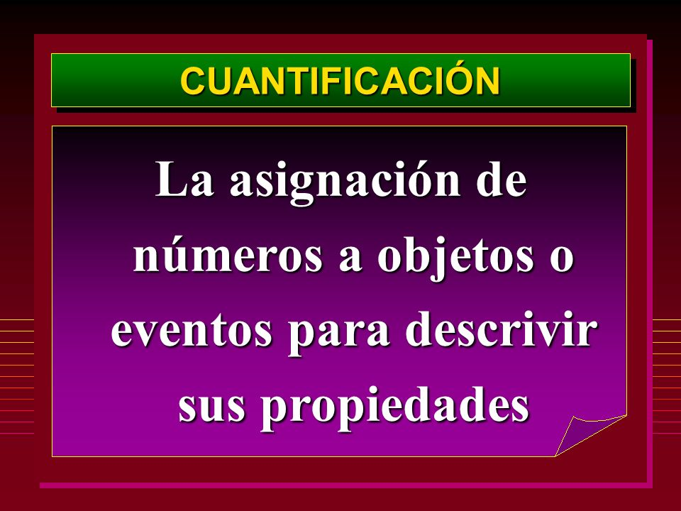 CUANTIFICACIÓN La asignación de números a objetos o eventos para descrivir sus propiedades
