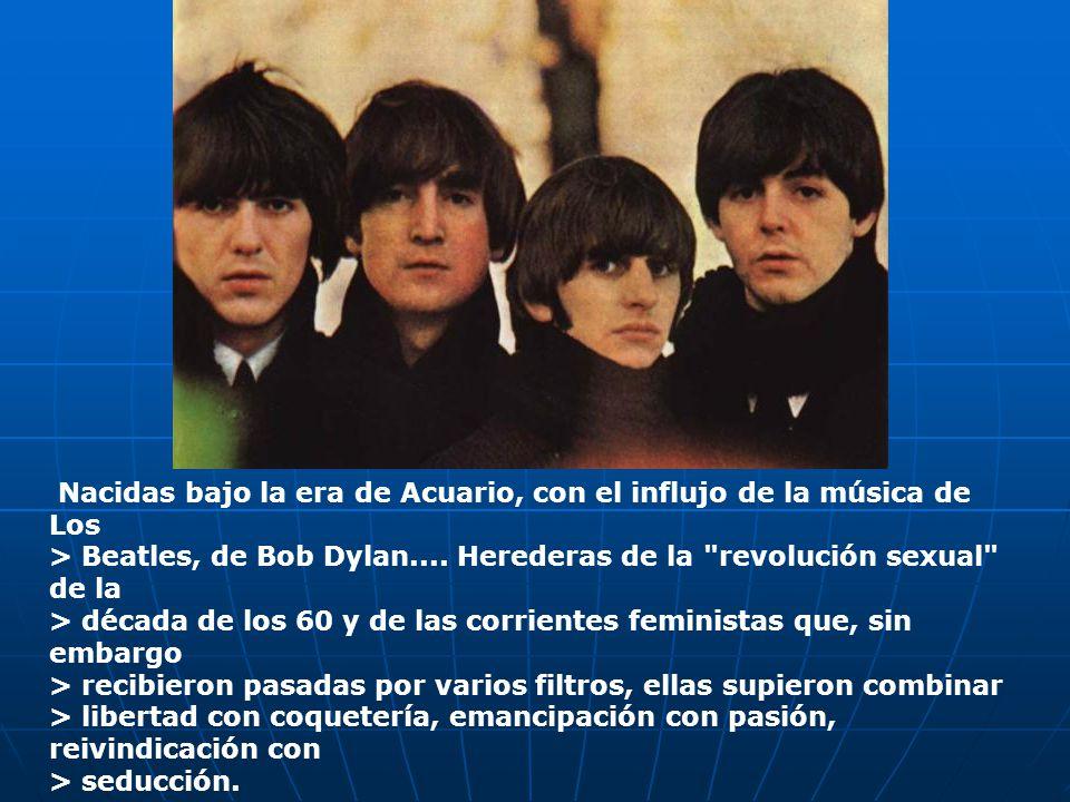 Nacidas bajo la era de Acuario, con el influjo de la música de Los > Beatles, de Bob Dylan....