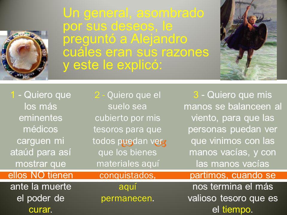 Un general, asombrado por sus deseos, le preguntó a Alejandro cuáles eran sus razones y este le explicó: