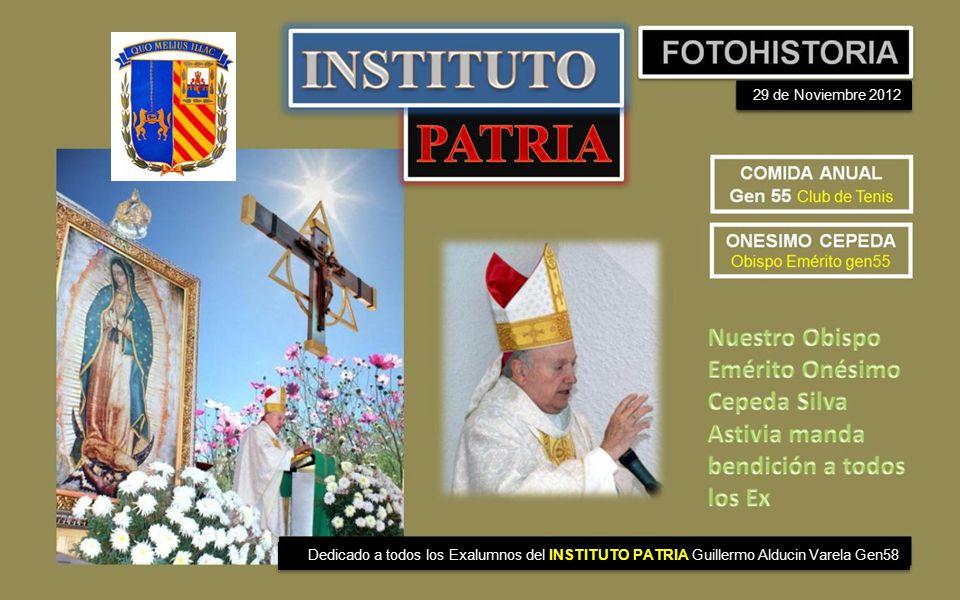 29 de Noviembre 2012 Dedicado a todos los Exalumnos del INSTITUTO PATRIA Guillermo Alducin Varela Gen58.
