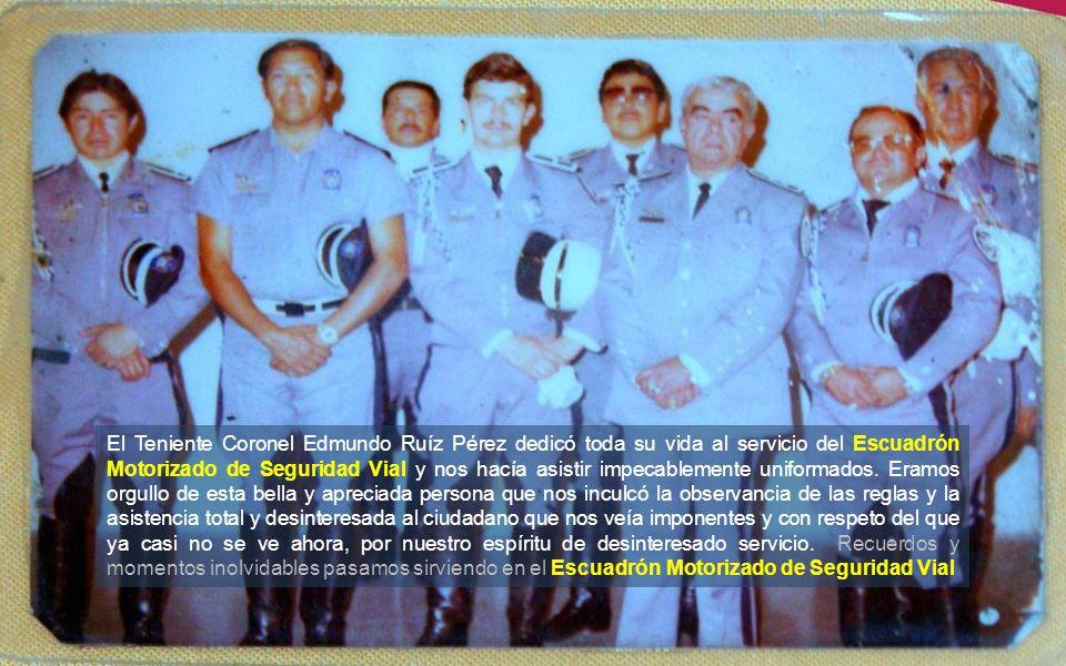 El Teniente Coronel Edmundo Ruíz Pérez dedicó toda su vida al servicio del Escuadrón Motorizado de Seguridad Vial y nos hacía asistir impecablemente uniformados.