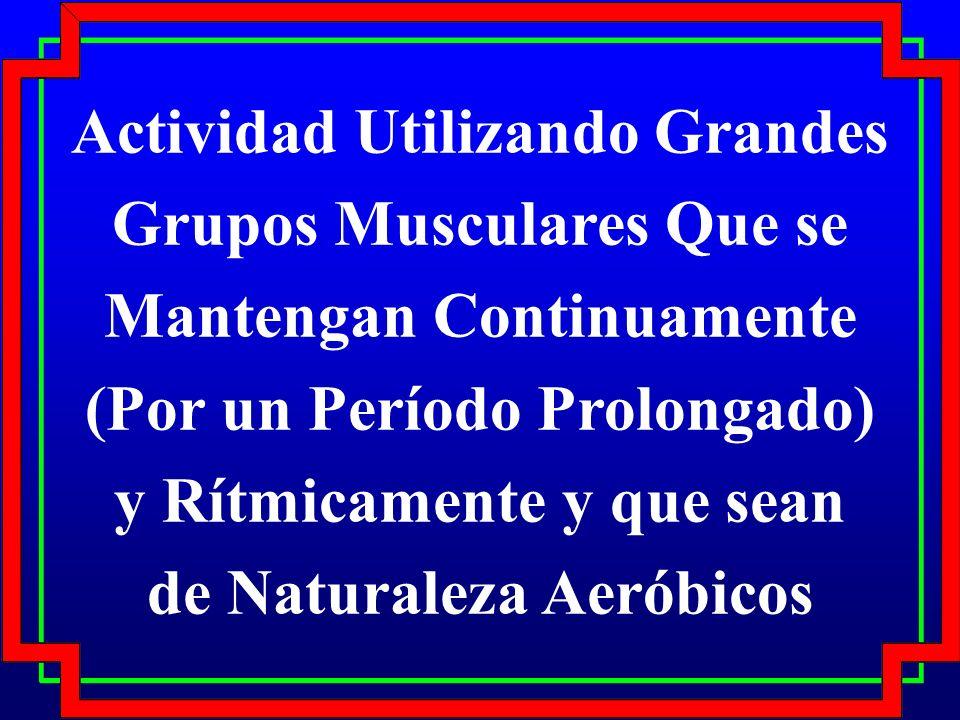 Actividad Utilizando Grandes Grupos Musculares Que se Mantengan Continuamente (Por un Período Prolongado) y Rítmicamente y que sean de Naturaleza Aeróbicos