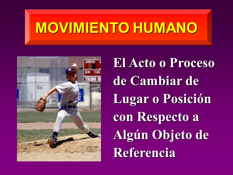 MOVIMIENTO HUMANO El Acto o Proceso de Cambiar de Lugar o Posición con Respecto a Algún Objeto de Referencia.