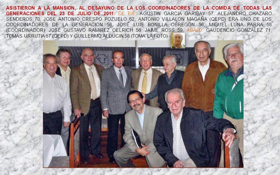 ASISTIERON A LA MANSION, AL DESAYUNO DE LA LOS COORDINADORES DE LA COMIDA DE TODAS LAS GENERACIONES DEL 23 DE JULIO DE 2011: DE PIE: AGUSTIN GARCIA GARIBAY 57, ALEJANDRO CHAZARO SENDEROS 70, JOSE ANTONIO CRESPO POZUELO 62, Antonio Villalon Magaña (QEPD) era uno de los coordinadores de la generación 56, JOSÉ LUIS BONILLA OBREGÓN 56, MIGUEL LUNA PARRA 58 (COORDINADOR), JOSÉ GUSTAVO RAMIREZ OELRICH 56, JAIME ROSS 59, ABAJO: GAUDENCIO GONZALEZ 71, TOMAS URRUTIA 57 (QEPD) Y GUILLERMO ALDUCIN 58 (TOMA LA FOTO)