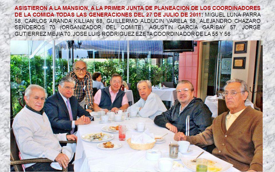 ASISTIERON A LA MANSION, A LA PRIMER JUNTA DE PLANEACION DE LOS COORDINADORES DE LA COMIDA TODAS LAS GENERACIONES DEL 27 DE JULIO DE 2011: MIGUEL LUNA PARRA 58, CARLOS ARANDA KILLIAN 68, GUILLERMO ALDUCIN VARELA 58, ALEJANDRO CHAZARO SENDEROS 70 (ORGANIZADOR DEL COMITE), AGUSTIN GARCIA GARIBAY 57, JORGE GUTIERREZ MEJIA 70, JOSE LUIS RODRIGUEZ EZETA COORDINADOR DE LA 55 Y 56