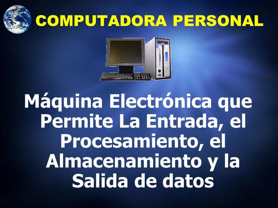 COMPUTADORA PERSONAL Máquina Electrónica que Permite La Entrada, el Procesamiento, el Almacenamiento y la Salida de datos.