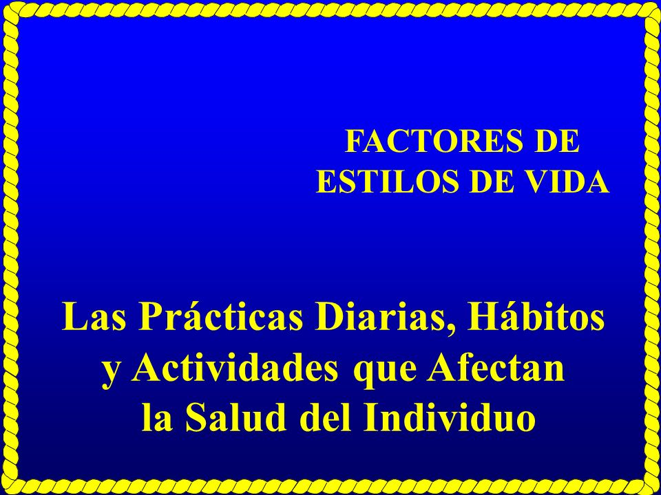Las Prácticas Diarias, Hábitos y Actividades que Afectan