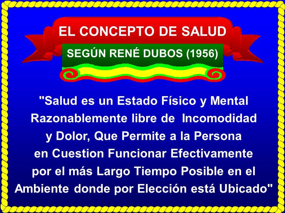 EL CONCEPTO DE SALUD SEGÚN RENÉ DUBOS (1956) Salud es un Estado Físico y Mental Razonablemente libre de Incomodidad.