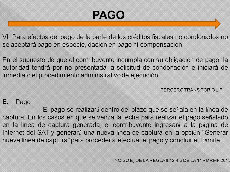 PAGO VI. Para efectos del pago de la parte de los créditos fiscales no condonados no se aceptará pago en especie, dación en pago ni compensación.