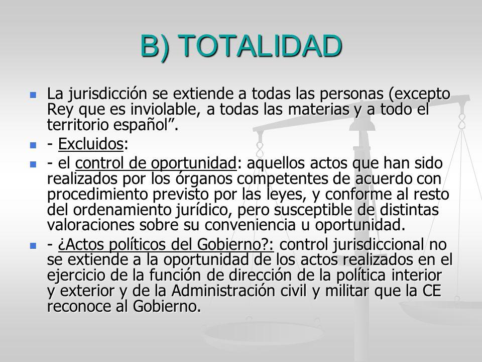 B) TOTALIDAD La jurisdicción se extiende a todas las personas (excepto Rey que es inviolable, a todas las materias y a todo el territorio español .