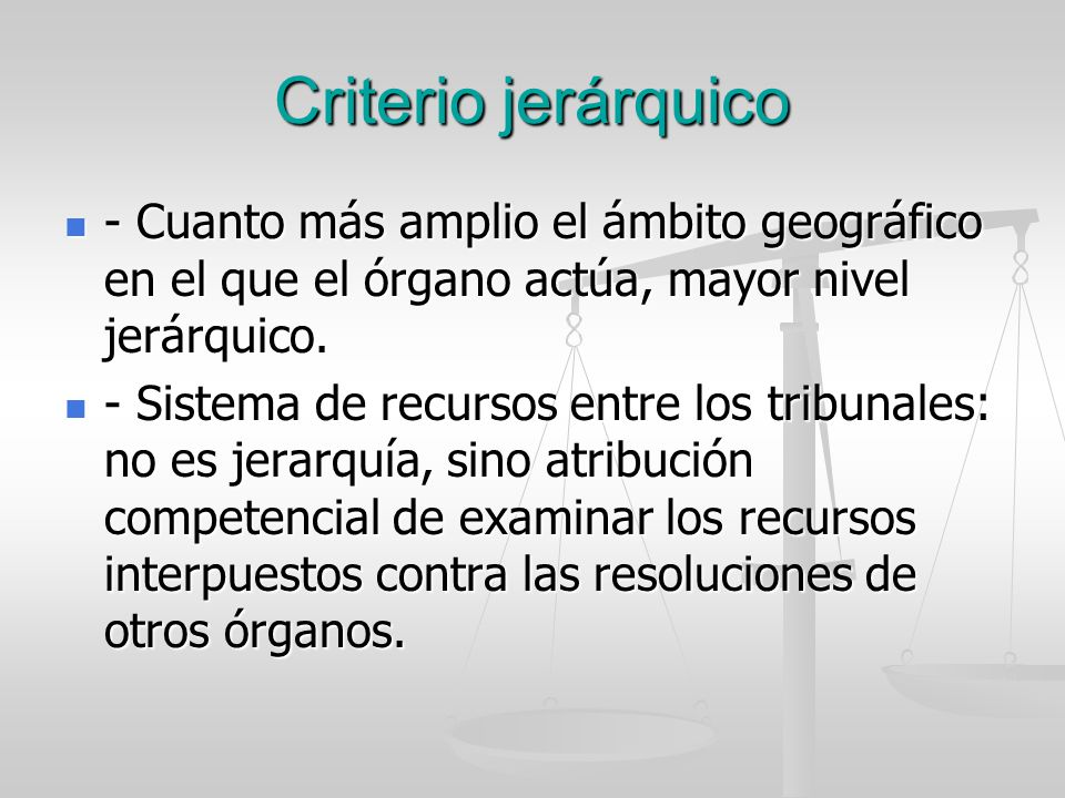 Criterio jerárquico - Cuanto más amplio el ámbito geográfico en el que el órgano actúa, mayor nivel jerárquico.