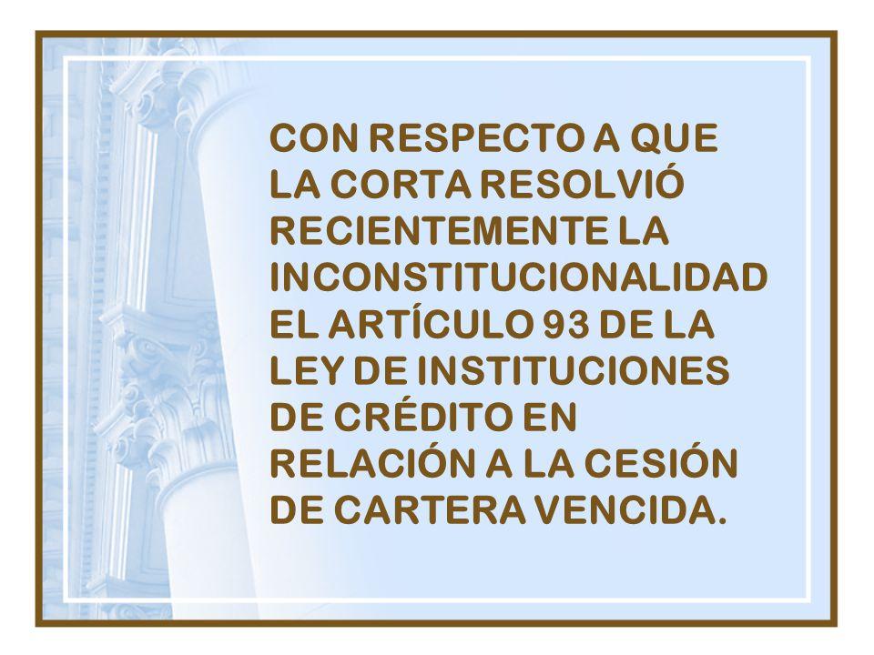 CON RESPECTO A QUE LA CORTA RESOLVIÓ RECIENTEMENTE LA INCONSTITUCIONALIDADEL ARTÍCULO 93 DE LA LEY DE INSTITUCIONES DE CRÉDITO EN RELACIÓN A LA CESIÓN DE CARTERA VENCIDA.