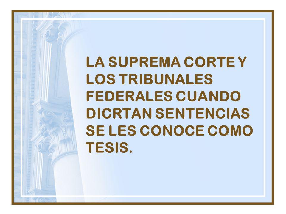 LA SUPREMA CORTE Y LOS TRIBUNALES FEDERALES CUANDO DICRTAN SENTENCIAS SE LES CONOCE COMO TESIS.