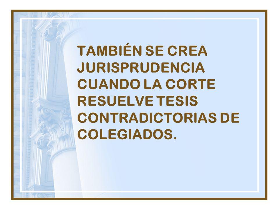TAMBIÉN SE CREA JURISPRUDENCIA CUANDO LA CORTE RESUELVE TESIS CONTRADICTORIAS DE COLEGIADOS.