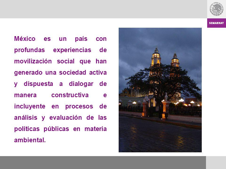 México es un país con profundas experiencias de movilización social que han generado una sociedad activa y dispuesta a dialogar de manera constructiva e incluyente en procesos de análisis y evaluación de las políticas públicas en materia ambiental.