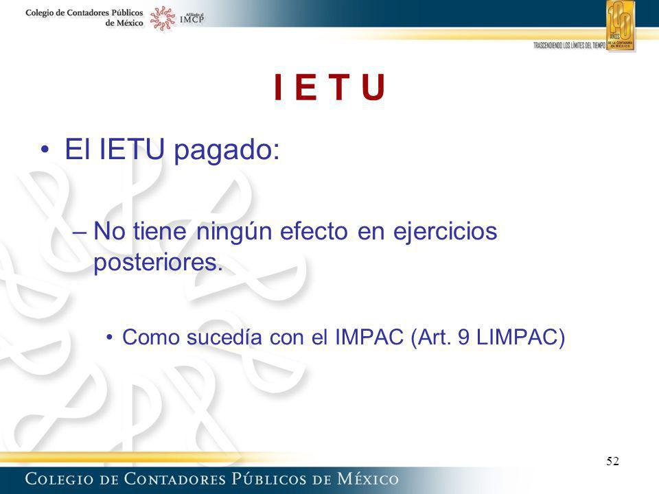 I E T U El IETU pagado: No tiene ningún efecto en ejercicios posteriores. Como sucedía con el IMPAC (Art. 9 LIMPAC)