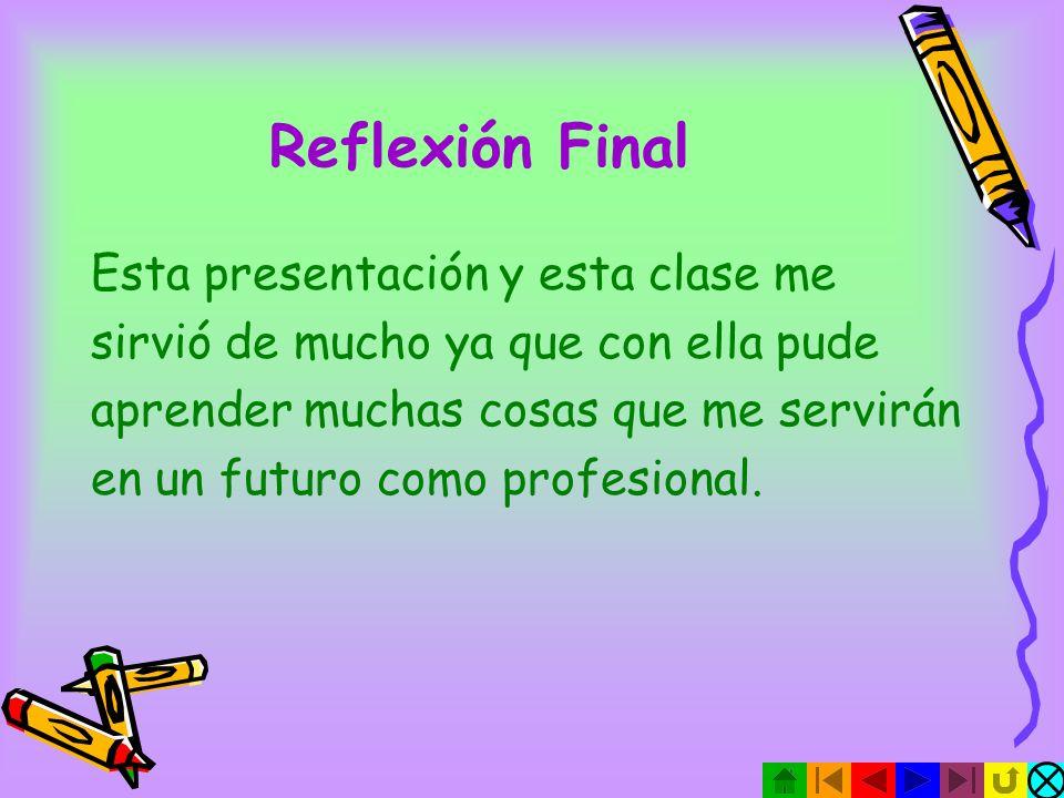 Reflexión Final Esta presentación y esta clase me