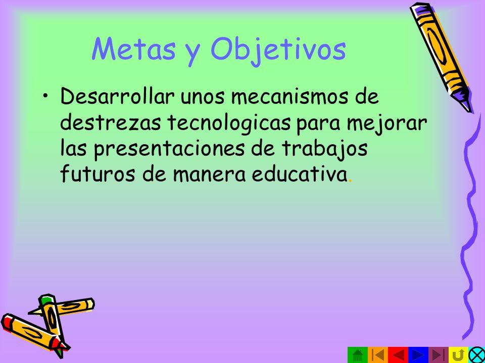Metas y Objetivos Desarrollar unos mecanismos de destrezas tecnologicas para mejorar las presentaciones de trabajos futuros de manera educativa.