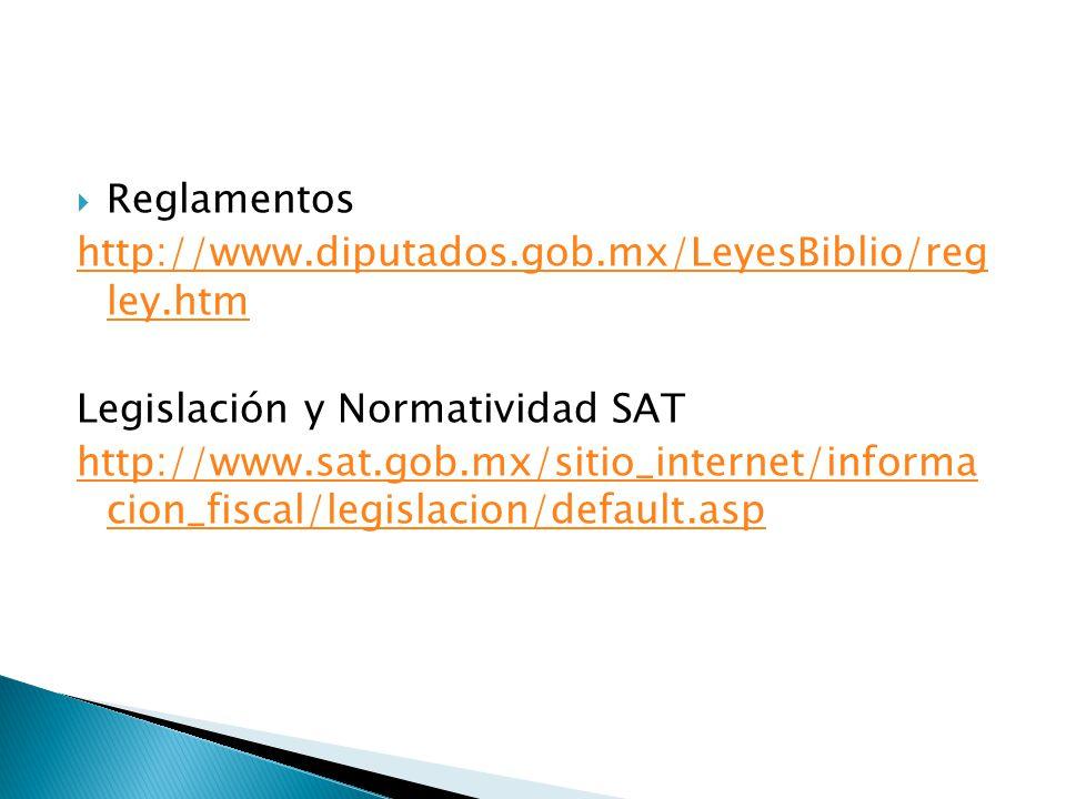 Reglamentos http://www.diputados.gob.mx/LeyesBiblio/reg ley.htm. Legislación y Normatividad SAT.