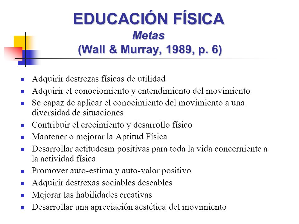 EDUCACIÓN FÍSICA Metas (Wall & Murray, 1989, p. 6)