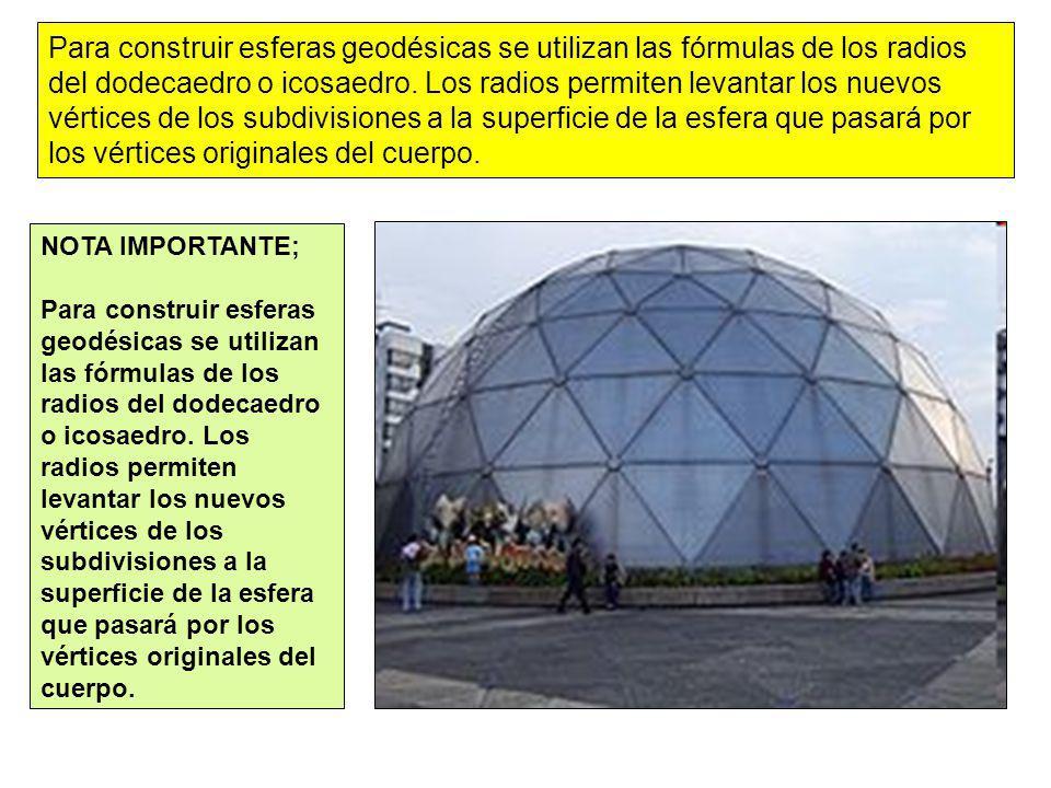 Para construir esferas geodésicas se utilizan las fórmulas de los radios del dodecaedro o icosaedro. Los radios permiten levantar los nuevos vértices de los subdivisiones a la superficie de la esfera que pasará por los vértices originales del cuerpo.