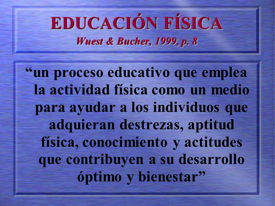 EDUCACIÓN FÍSICA Wuest & Bucher, 1999, p. 8